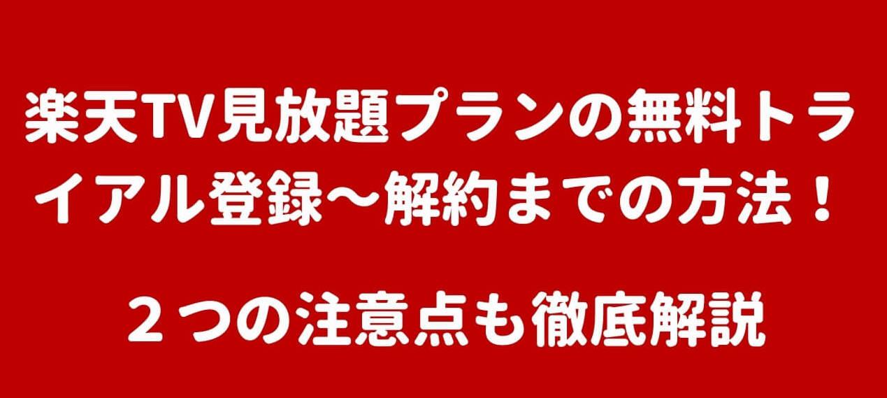 楽天TV見放題プランの無料トライアル登録~解約までの方法!2つの注意点も徹底解説