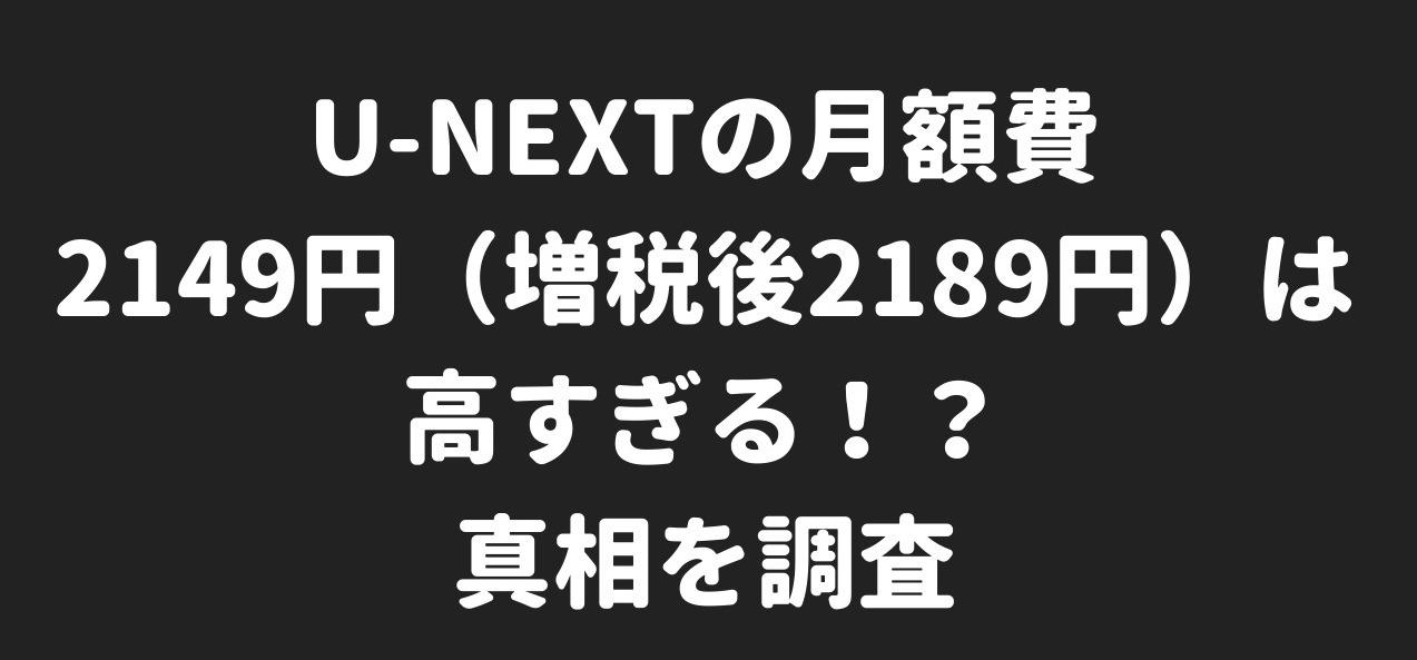 U-NEXTの月額費2189円は高すぎる!?真相を調査